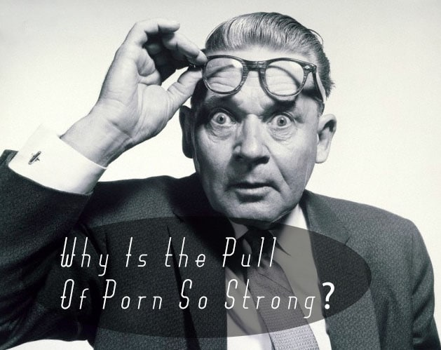 Men and Porn: Why Is the Pull of Porn So Strong?